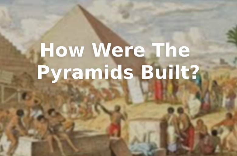How Were The Pyramids Built